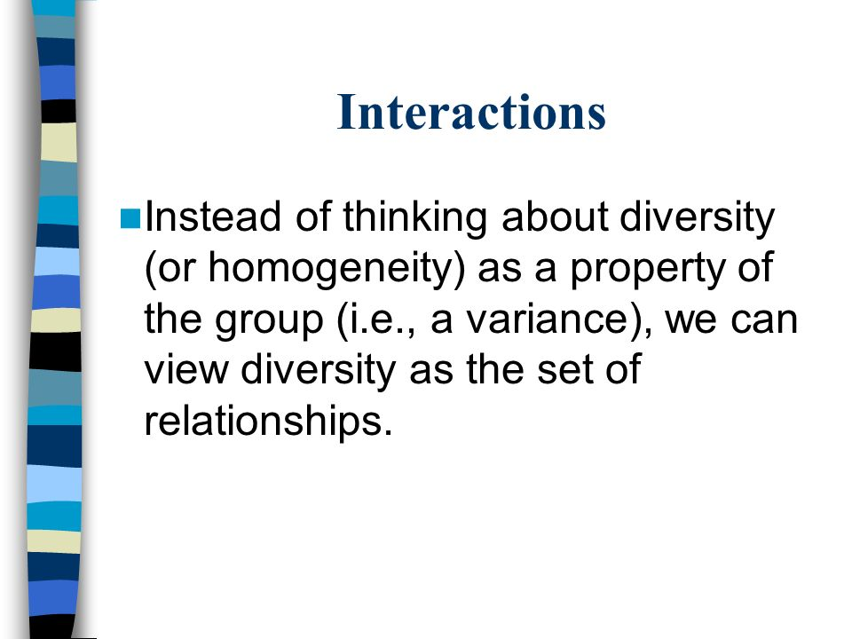 Interactions Instead of thinking about diversity (or homogeneity) as a property of the group (i.e., a variance), we can view diversity as the set of r
