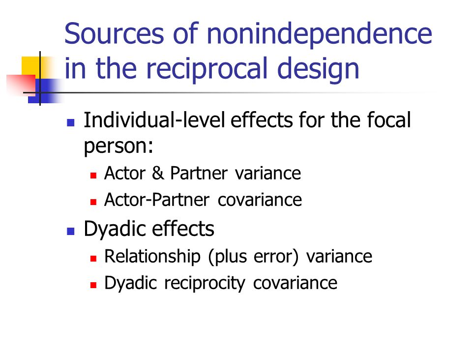 Sources of nonindependence in the reciprocal design Individual-level effects for the focal person: Actor & Partner variance Actor-Partner covariance Dyadic effects Relationship (plus error) variance Dyadic reciprocity covariance