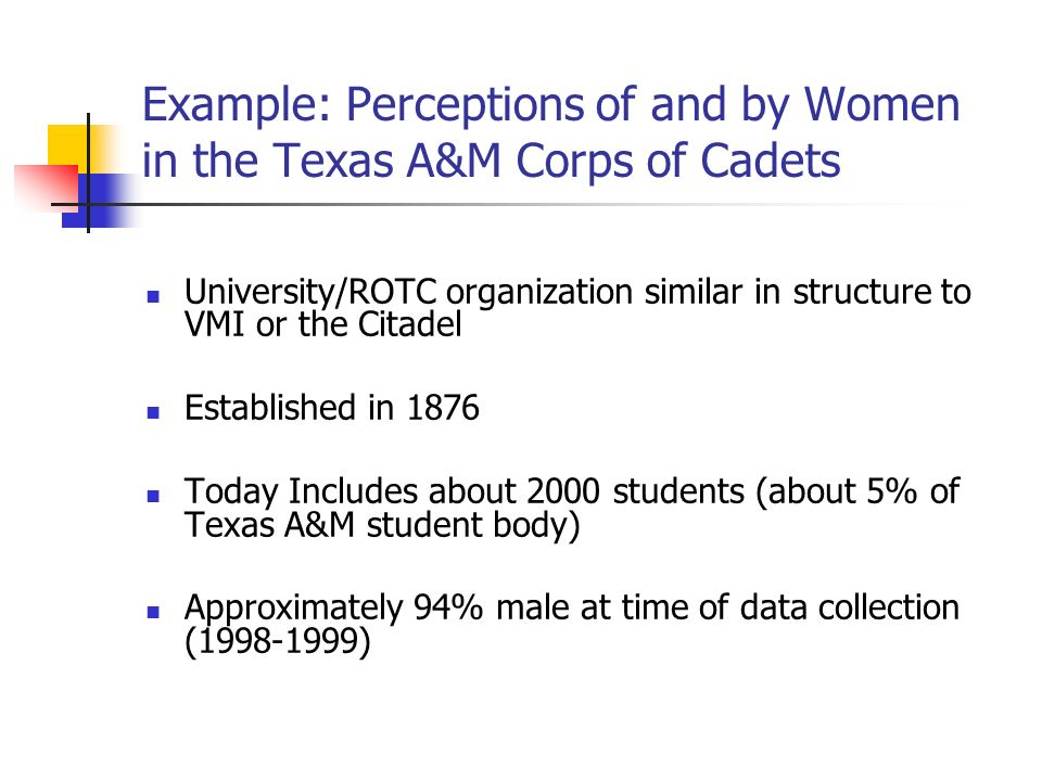 Example: Perceptions of and by Women in the Texas A&M Corps of Cadets University/ROTC organization similar in structure to VMI or the Citadel Established in 1876 Today Includes about 2000 students (about 5% of Texas A&M student body) Approximately 94% male at time of data collection ( )