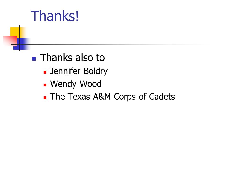 Thanks! Thanks also to Jennifer Boldry Wendy Wood The Texas A&M Corps of Cadets