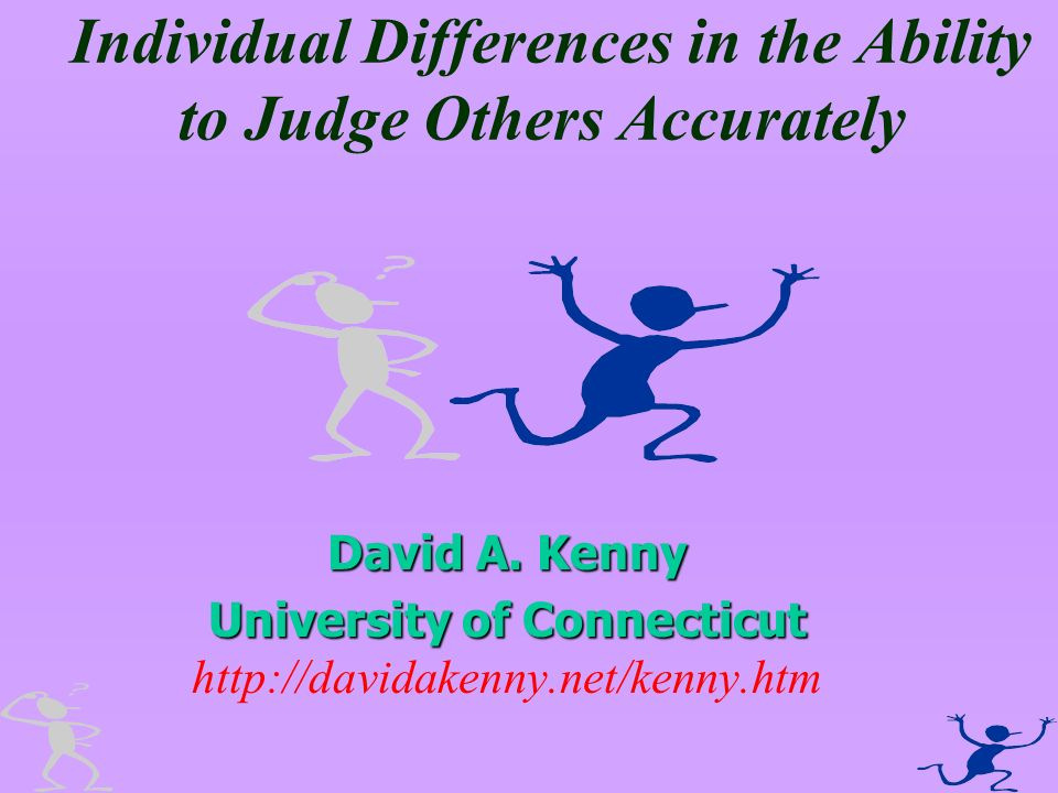 Individual Differences in the Ability to Judge Others Accurately David A. Kenny University of Connecticut University of Connecticut http://davidakenny