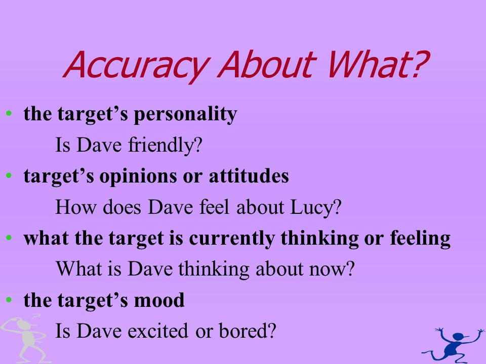 Accuracy About What? the targets personality Is Dave friendly? targets opinions or attitudes How does Dave feel about Lucy? what the target is current