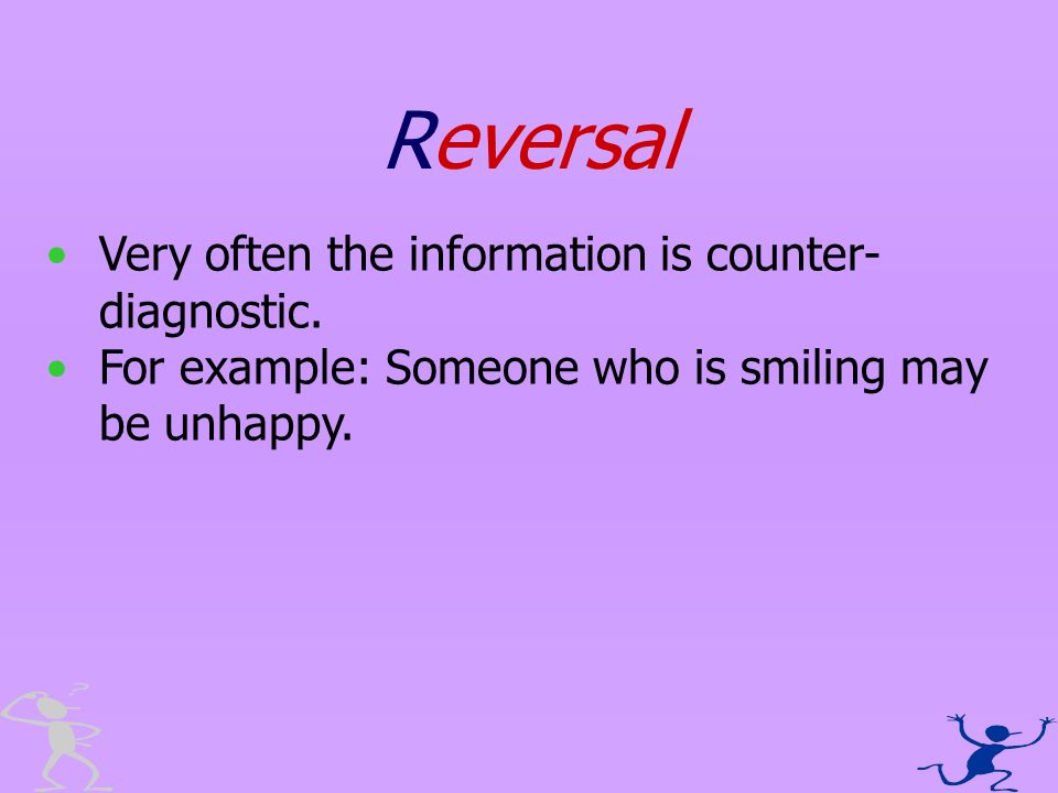 Reversal Very often the information is counter- diagnostic. For example: Someone who is smiling may be unhappy.