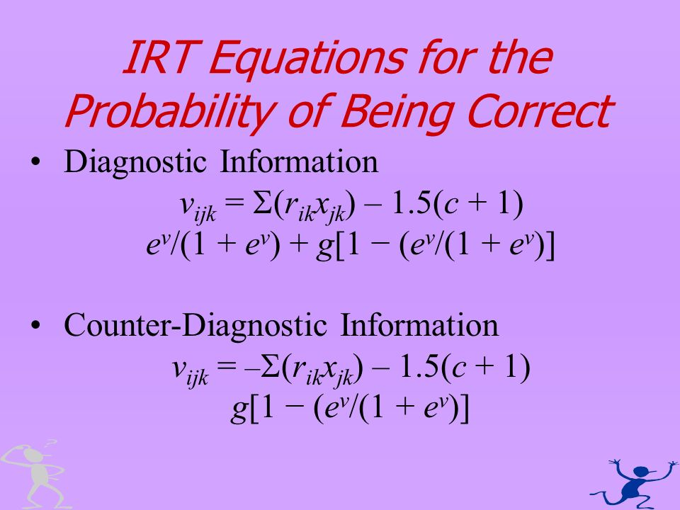 IRT Equations for the Probability of Being Correct Diagnostic Information v ijk = (r ik x jk ) – 1.5(c + 1) e v /(1 + e v ) + g[1 (e v /(1 + e v )] Co