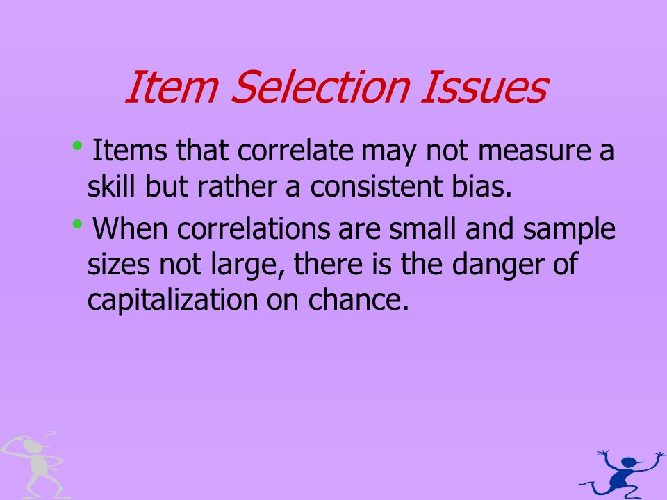 Item Selection Issues Items that correlate may not measure a skill but rather a consistent bias. When correlations are small and sample sizes not larg