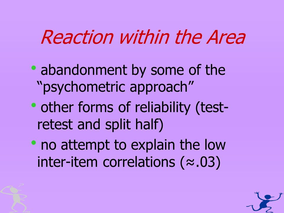 Reaction within the Area abandonment by some of the psychometric approach other forms of reliability (test- retest and split half) no attempt to expla