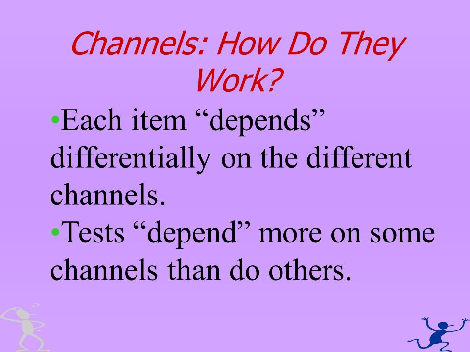Channels: How Do They Work? Each item depends differentially on the different channels. Tests depend more on some channels than do others.