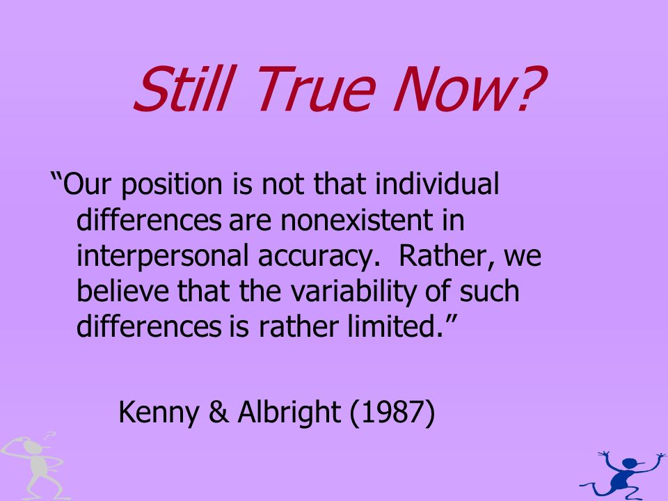 Still True Now? Our position is not that individual differences are nonexistent in interpersonal accuracy. Rather, we believe that the variability of