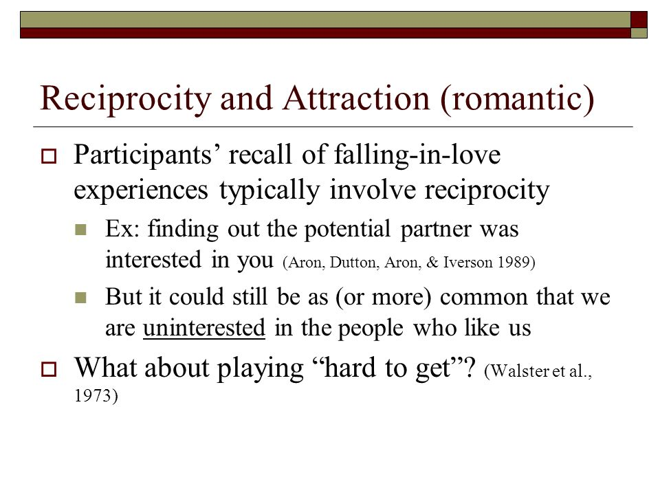 Reciprocity and Attraction (romantic) Participants recall of falling-in-love experiences typically involve reciprocity Ex: finding out the potential p