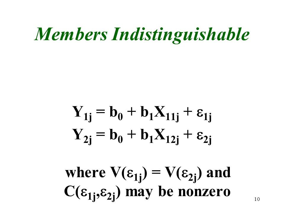 10 Members Indistinguishable Y 1j = b 0 + b 1 X 11j + 1j Y 2j = b 0 + b 1 X 12j + 2j where V( 1j ) = V( 2j ) and C( 1j, 2j ) may be nonzero