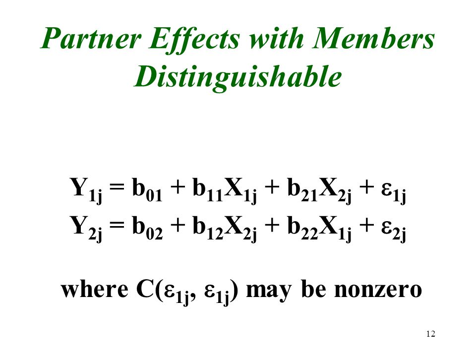 12 Partner Effects with Members Distinguishable Y 1j = b 01 + b 11 X 1j + b 21 X 2j + 1j Y 2j = b 02 + b 12 X 2j + b 22 X 1j + 2j where C( 1j, 1j ) ma