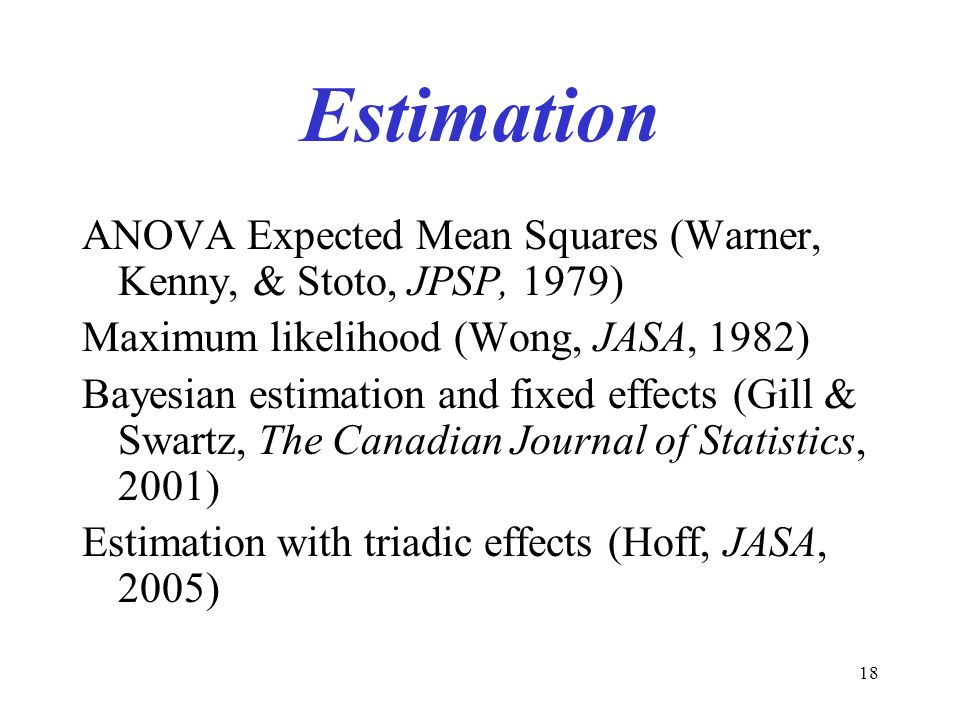 18 Estimation ANOVA Expected Mean Squares (Warner, Kenny, & Stoto, JPSP, 1979) Maximum likelihood (Wong, JASA, 1982) Bayesian estimation and fixed eff