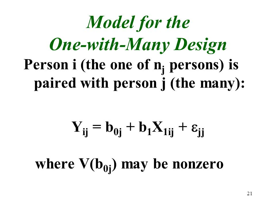21 Model for the One-with-Many Design Person i (the one of n j persons) is paired with person j (the many): Y ij = b 0j + b 1 X 1ij + jj where V(b 0j