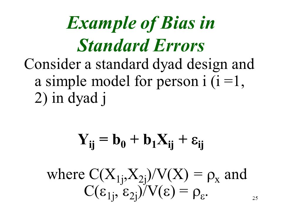 25 Example of Bias in Standard Errors Consider a standard dyad design and a simple model for person i (i =1, 2) in dyad j Y ij = b 0 + b 1 X ij + ij w