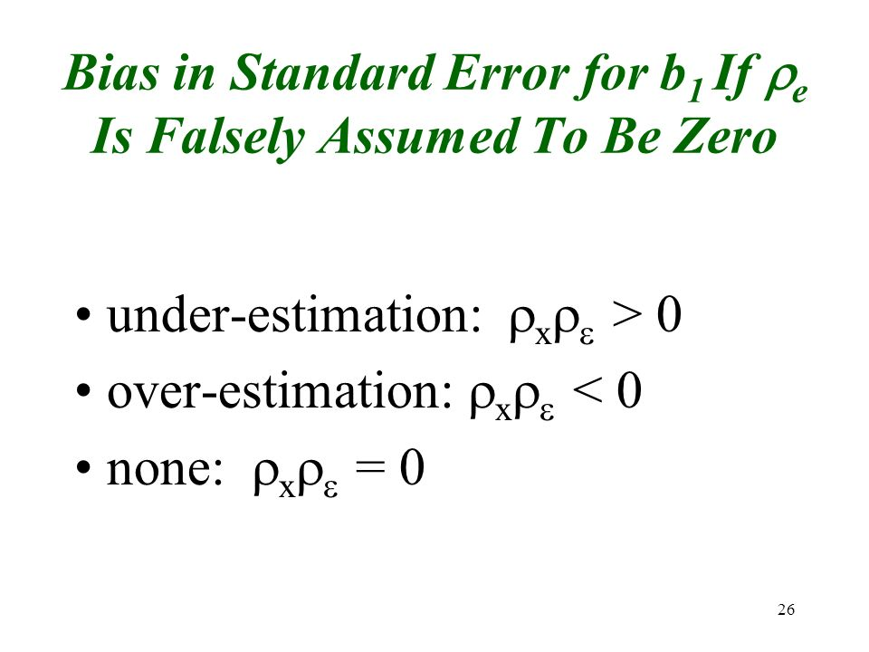 26 Bias in Standard Error for b 1 If e Is Falsely Assumed To Be Zero under-estimation: x > 0 over-estimation: x < 0 none: x = 0