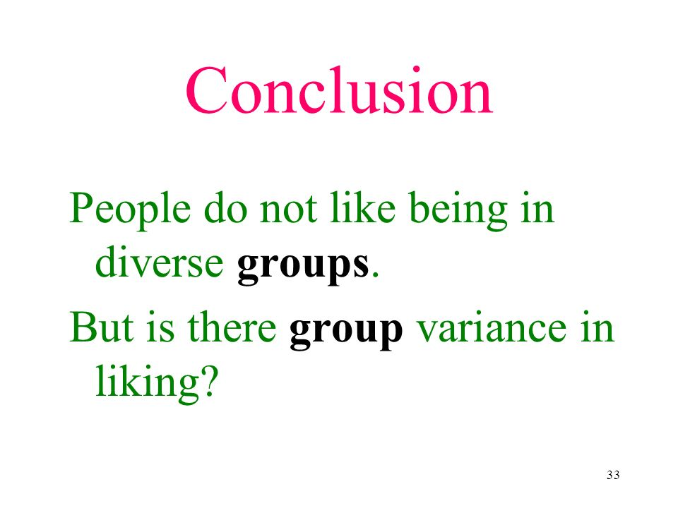 33 Conclusion People do not like being in diverse groups. But is there group variance in liking?