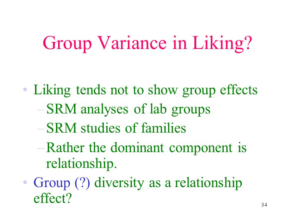34 Group Variance in Liking? Liking tends not to show group effects –SRM analyses of lab groups –SRM studies of families –Rather the dominant componen