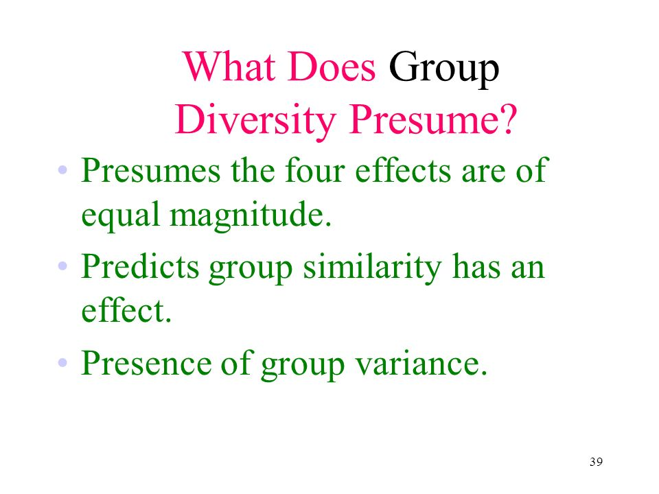 39 What Does Group Diversity Presume? Presumes the four effects are of equal magnitude. Predicts group similarity has an effect. Presence of group var