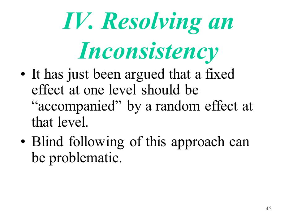45 IV. Resolving an Inconsistency It has just been argued that a fixed effect at one level should be accompanied by a random effect at that level. Bli