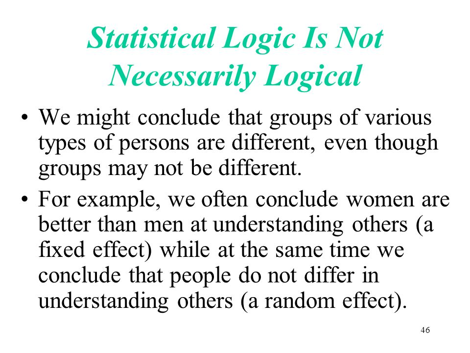 46 Statistical Logic Is Not Necessarily Logical We might conclude that groups of various types of persons are different, even though groups may not be