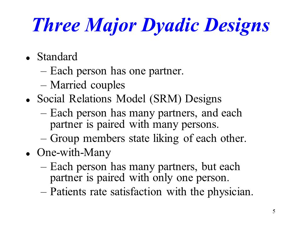 5 Three Major Dyadic Designs l Standard –Each person has one partner. –Married couples l Social Relations Model (SRM) Designs –Each person has many pa