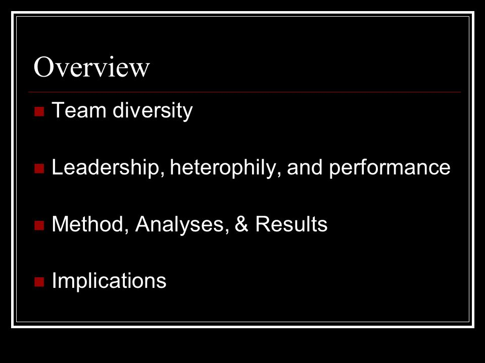 Overview Team diversity Leadership, heterophily, and performance Method, Analyses, & Results Implications
