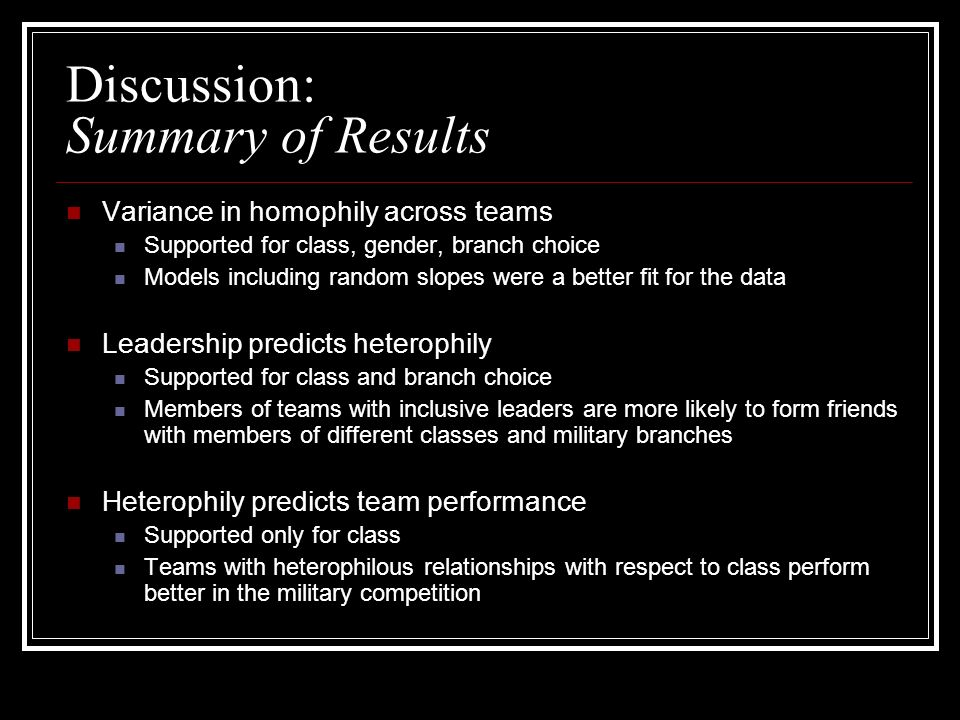 Discussion: Summary of Results Variance in homophily across teams Supported for class, gender, branch choice Models including random slopes were a better fit for the data Leadership predicts heterophily Supported for class and branch choice Members of teams with inclusive leaders are more likely to form friends with members of different classes and military branches Heterophily predicts team performance Supported only for class Teams with heterophilous relationships with respect to class perform better in the military competition