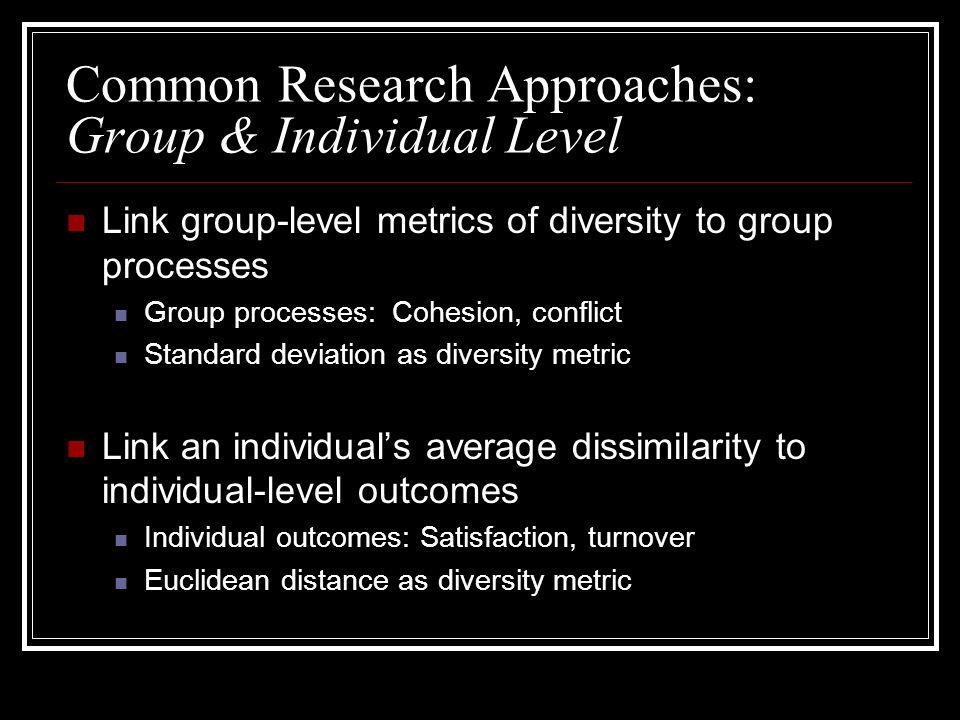 Common Research Approaches: Group & Individual Level Link group-level metrics of diversity to group processes Group processes: Cohesion, conflict Standard deviation as diversity metric Link an individuals average dissimilarity to individual-level outcomes Individual outcomes: Satisfaction, turnover Euclidean distance as diversity metric