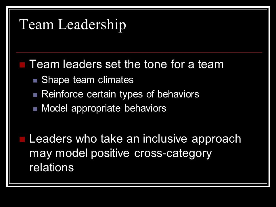 Team Leadership Team leaders set the tone for a team Shape team climates Reinforce certain types of behaviors Model appropriate behaviors Leaders who take an inclusive approach may model positive cross-category relations