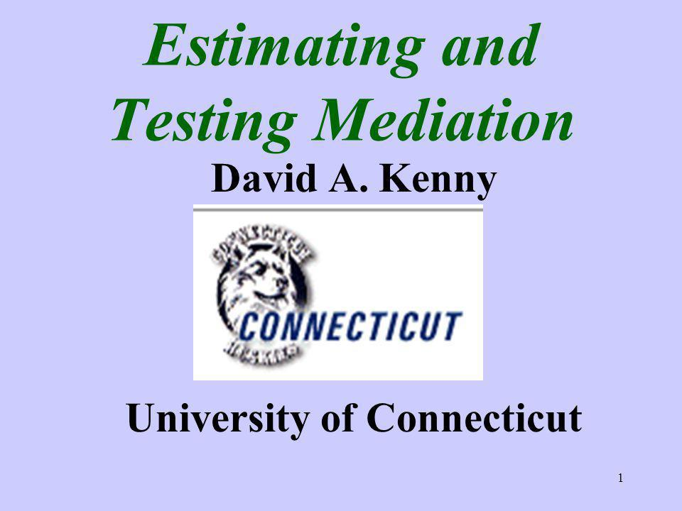 1 Estimating and Testing Mediation David A. Kenny University of Connecticut
