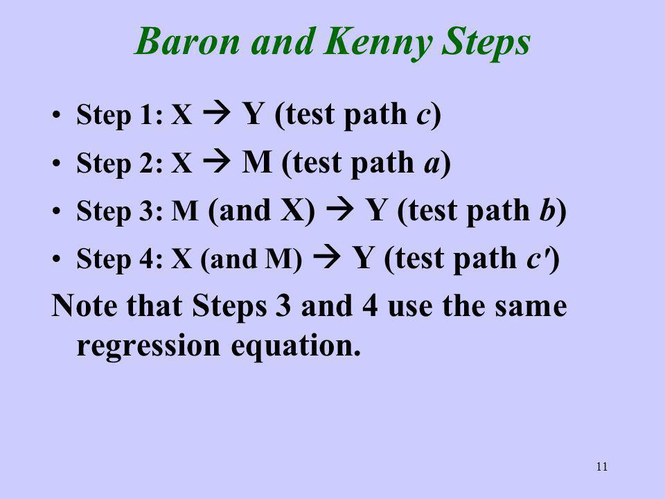 11 Baron and Kenny Steps Step 1: X Y (test path c) Step 2: X M (test path a) Step 3: M (and X) Y (test path b) Step 4: X (and M) Y (test path c ) Note that Steps 3 and 4 use the same regression equation.