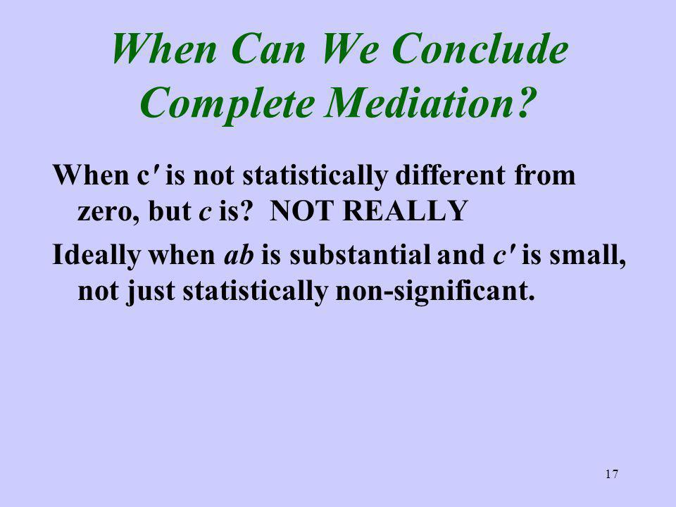17 When Can We Conclude Complete Mediation? When c is not statistically different from zero, but c is? NOT REALLY Ideally when ab is substantial and c