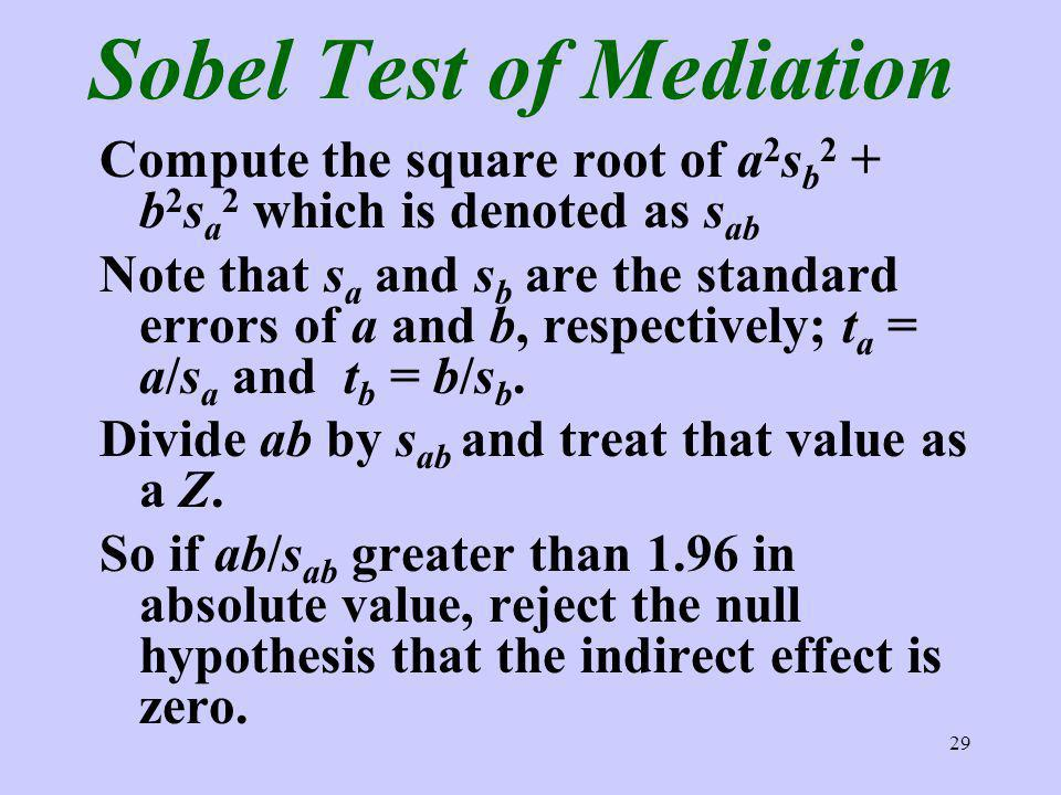 29 Sobel Test of Mediation Compute the square root of a 2 s b 2 + b 2 s a 2 which is denoted as s ab Note that s a and s b are the standard errors of