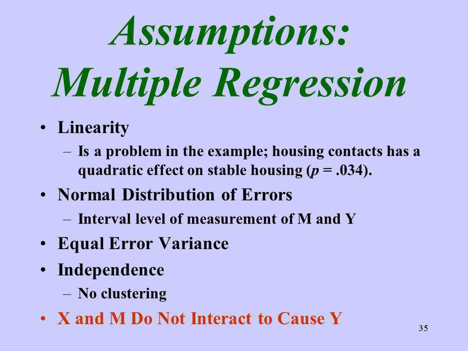 35 Assumptions: Multiple Regression Linearity –Is a problem in the example; housing contacts has a quadratic effect on stable housing (p =.034).