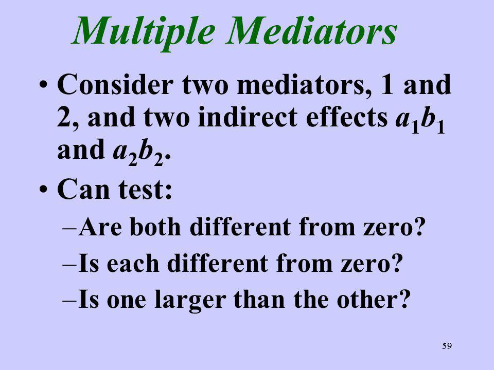 59 Multiple Mediators Consider two mediators, 1 and 2, and two indirect effects a 1 b 1 and a 2 b 2.