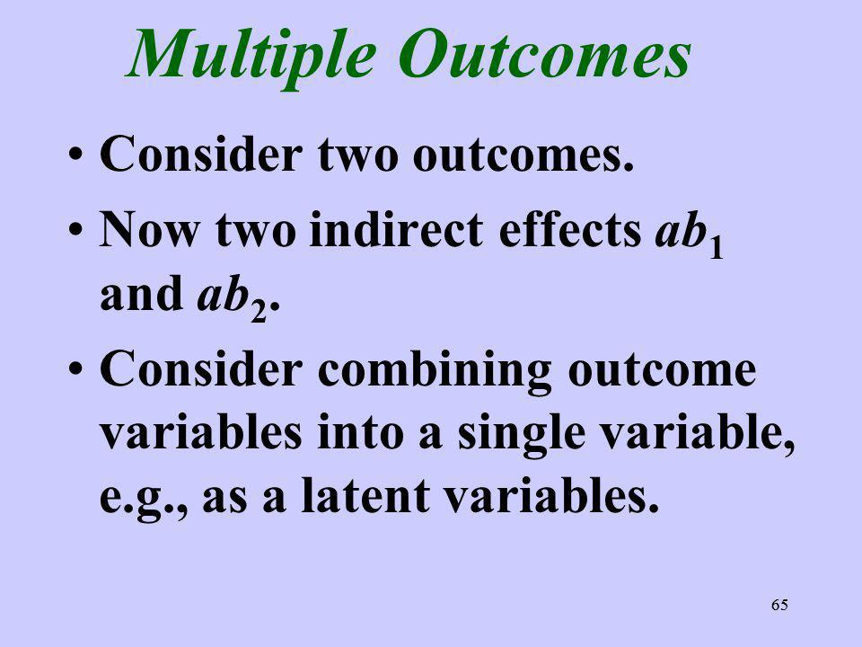 65 Multiple Outcomes Consider two outcomes. Now two indirect effects ab 1 and ab 2. Consider combining outcome variables into a single variable, e.g.,