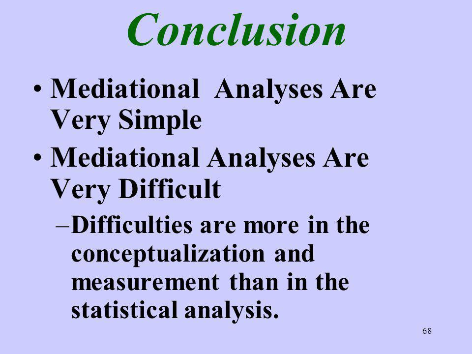 68 Conclusion Mediational Analyses Are Very Simple Mediational Analyses Are Very Difficult –Difficulties are more in the conceptualization and measurement than in the statistical analysis.
