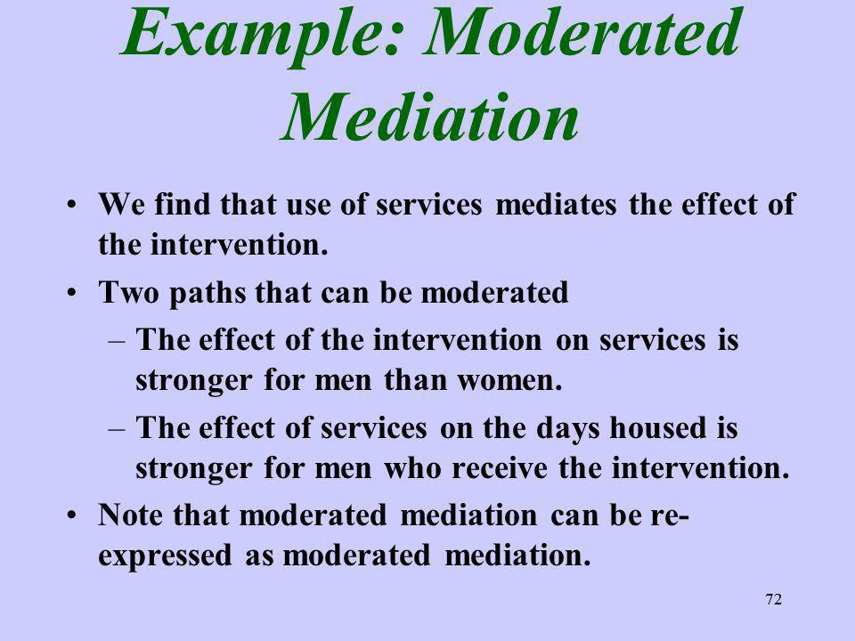 72 Example: Moderated Mediation We find that use of services mediates the effect of the intervention.