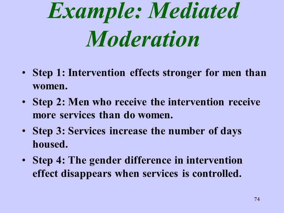 74 Example: Mediated Moderation Step 1: Intervention effects stronger for men than women. Step 2: Men who receive the intervention receive more servic