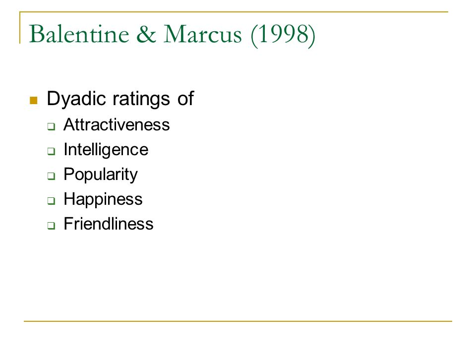 Balentine & Marcus (1998) Dyadic ratings of Attractiveness Intelligence Popularity Happiness Friendliness
