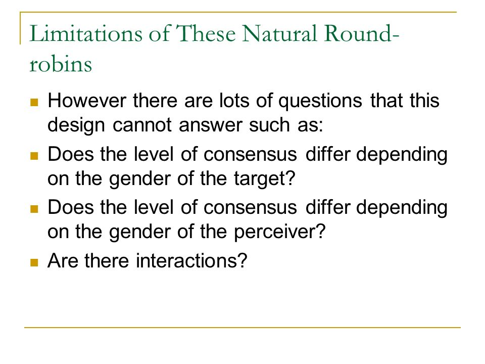 Limitations of These Natural Round- robins However there are lots of questions that this design cannot answer such as: Does the level of consensus differ depending on the gender of the target.