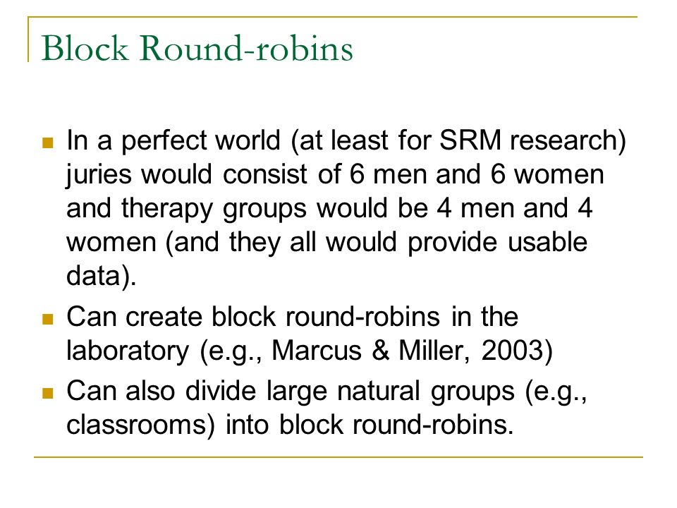 Block Round-robins In a perfect world (at least for SRM research) juries would consist of 6 men and 6 women and therapy groups would be 4 men and 4 women (and they all would provide usable data).