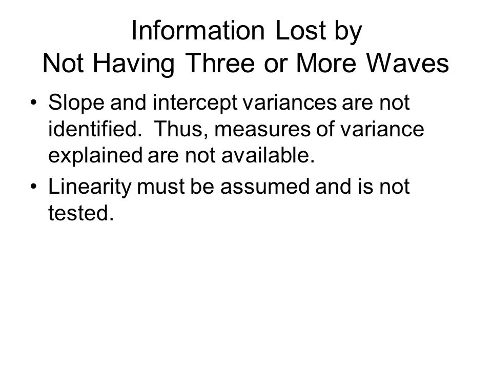 Information Lost by Not Having Three or More Waves Slope and intercept variances are not identified. Thus, measures of variance explained are not avai