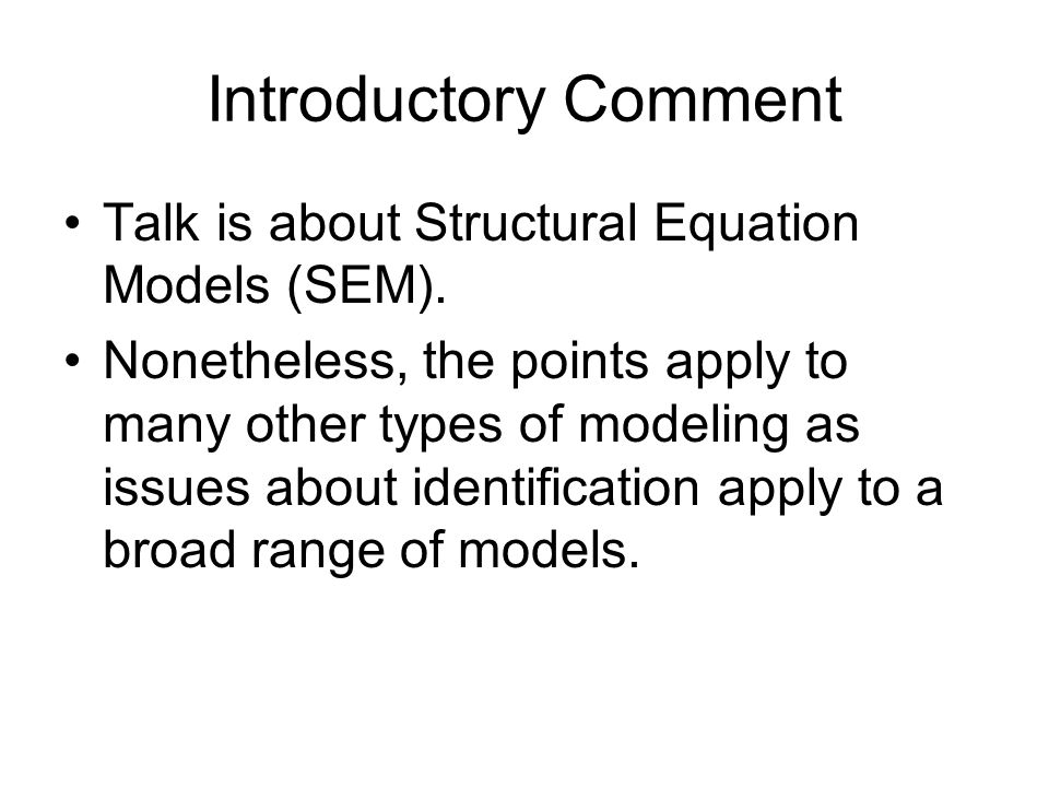 Introductory Comment Talk is about Structural Equation Models (SEM). Nonetheless, the points apply to many other types of modeling as issues about ide