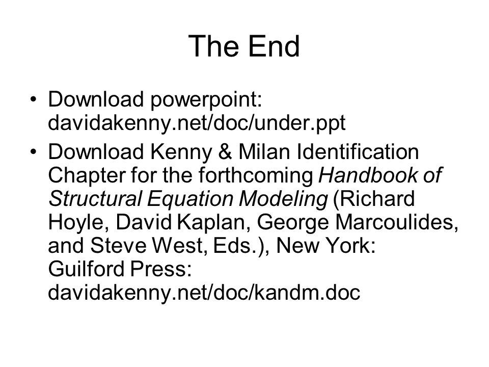 The End Download powerpoint: davidakenny.net/doc/under.ppt Download Kenny & Milan Identification Chapter for the forthcoming Handbook of Structural Eq