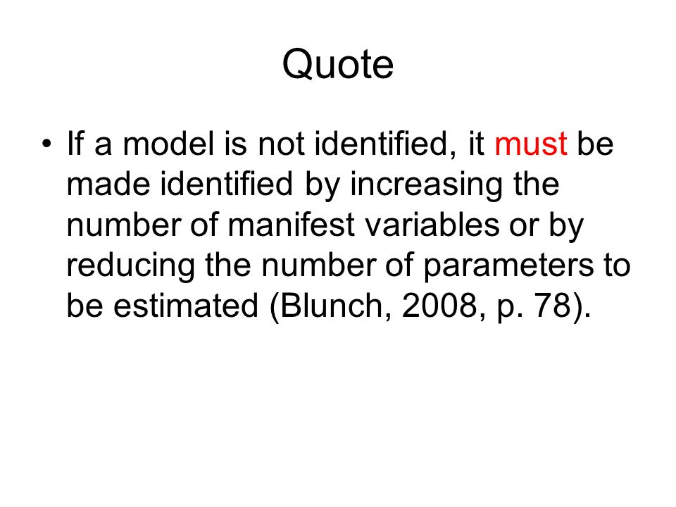 Quote If a model is not identified, it must be made identified by increasing the number of manifest variables or by reducing the number of parameters