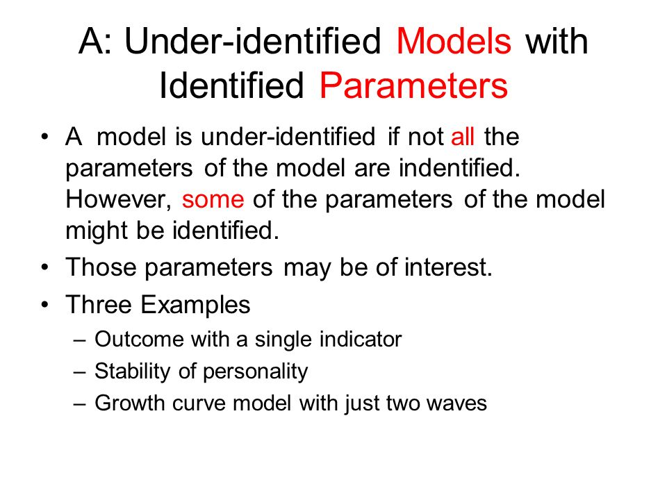 A: Under-identified Models with Identified Parameters A model is under-identified if not all the parameters of the model are indentified. However, som