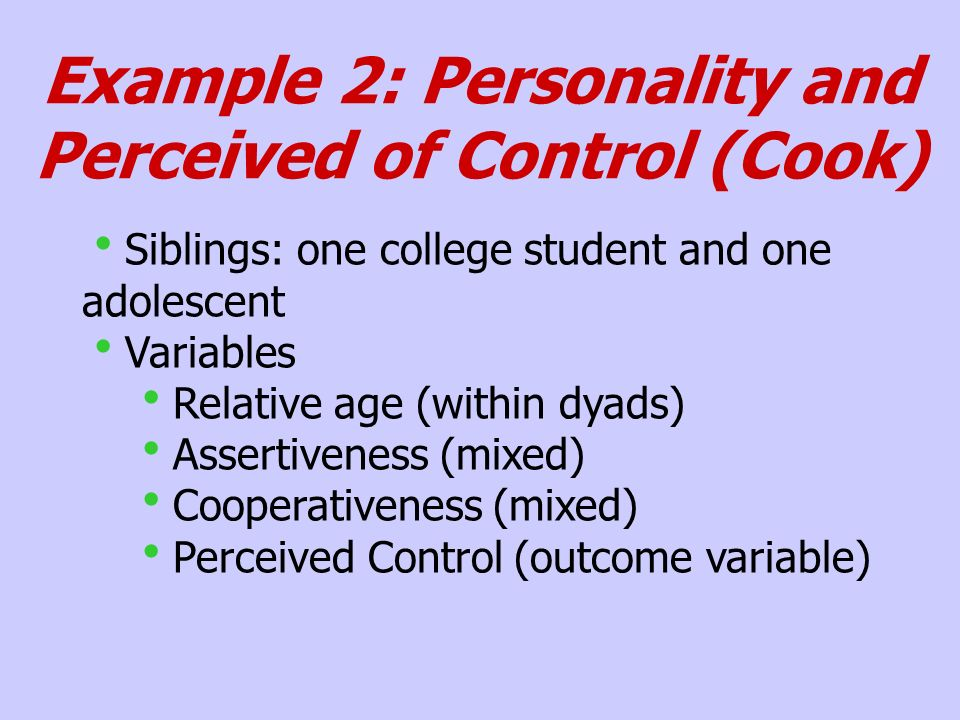 Example 2: Personality and Perceived of Control (Cook) Siblings: one college student and one adolescent Variables Relative age (within dyads) Assertiveness (mixed) Cooperativeness (mixed) Perceived Control (outcome variable)
