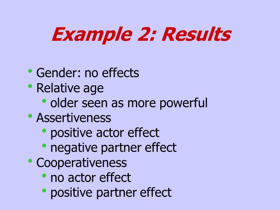 Example 2: Results Gender: no effects Relative age older seen as more powerful Assertiveness positive actor effect negative partner effect Cooperativeness no actor effect positive partner effect