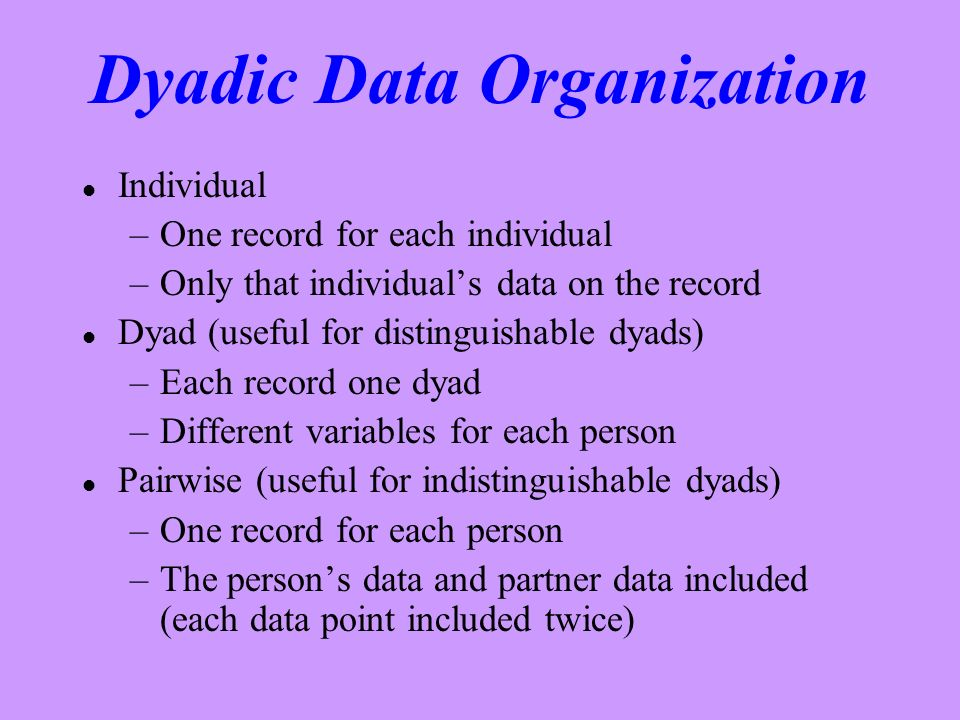 Dyadic Data Organization l Individual –One record for each individual –Only that individuals data on the record l Dyad (useful for distinguishable dyads) –Each record one dyad –Different variables for each person l Pairwise (useful for indistinguishable dyads) –One record for each person –The persons data and partner data included (each data point included twice)
